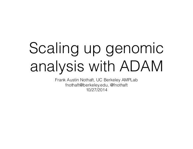 Scaling up genomic  analysis with ADAM  Frank Austin Nothaft, UC Berkeley AMPLab  fnothaft@berkeley.edu, @fnothaft  10/27/...