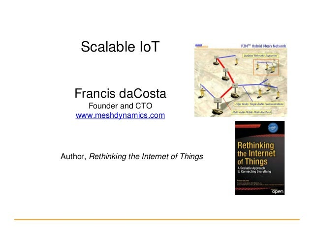 Scalable IoT Francis daCosta Founder and CTO www.meshdynamics.com Author, Rethinking the Internet of Things