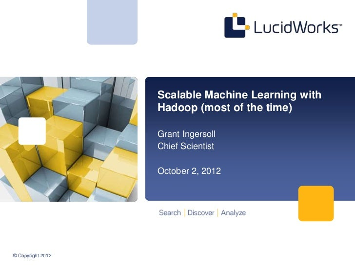 Scalable Machine Learning with                   Hadoop (most of the time)                   Grant Ingersoll              ...