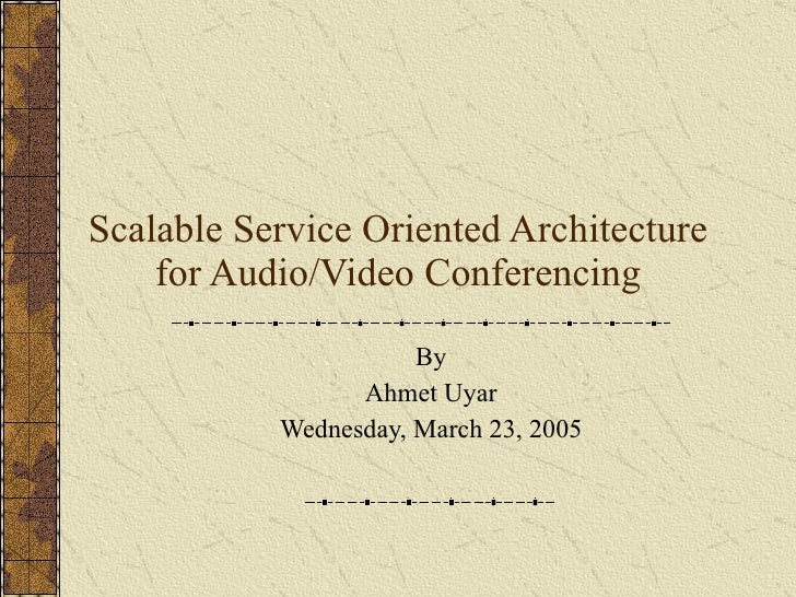 Scalable Service Oriented Architecture for Audio/Video Conferencing By Ahmet Uyar Wednesday, March 23, 2005