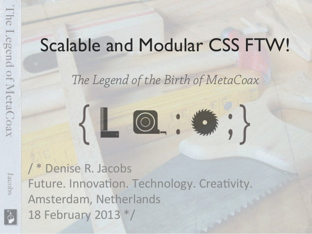 Scalable and Modular CSS FTW!	          e Legend of the Birth of MetaCoax/	  *	  Denise	  R.	  Jacobs	  Future.	  Innova6...