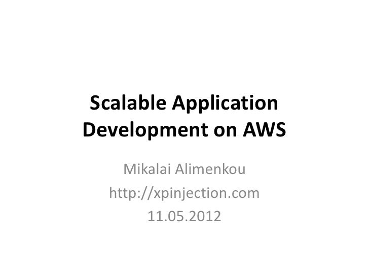 Scalable ApplicationDevelopment on AWS    Mikalai Alimenkou  http://xpinjection.com        11.05.2012
