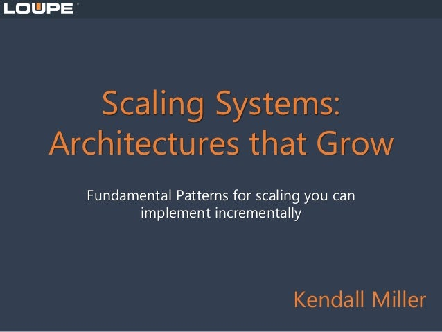 Scaling Systems: Architectures that Grow Fundamental Patterns for scaling you can implement incrementally Kendall Miller