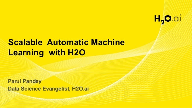 Scalable Automatic Machine Learning with H2O Parul Pandey Data Science Evangelist, H2O.ai