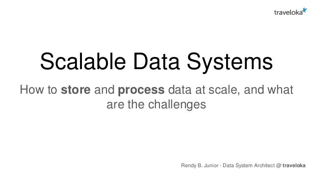 Scalable Data Systems How to store and process data at scale, and what are the challenges Rendy B. Junior - Data System Ar...
