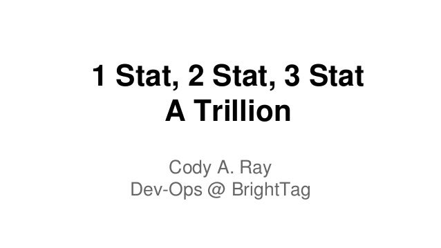 1 Stat, 2 Stat, 3 Stat A Trillion Cody A. Ray Dev-Ops @ BrightTag