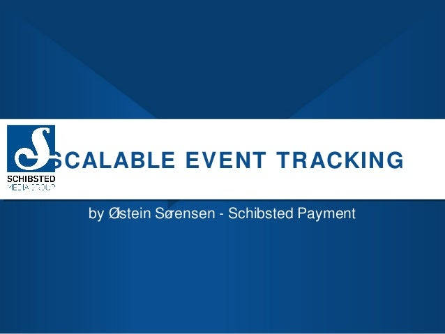SCALABLE EVENT TRACKING by Ø istein Sø rensen - Schibsted Payment