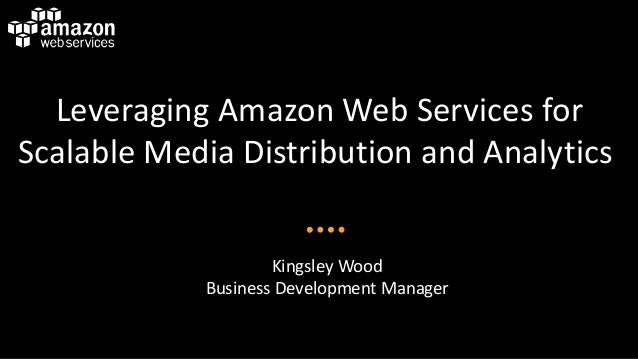 Leveraging Amazon Web Services for Scalable Media Distribution and Analytics Kingsley Wood Business Development Manager