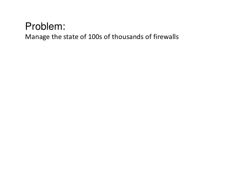 Problem:Manage the state of 100s of thousands of firewalls