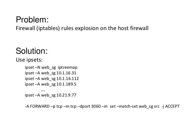 Problem:Firewall (iptables) rules explosion on the host firewallSolution:Use ipsets:   ipset –N web_sg iptreemap   ipset –...