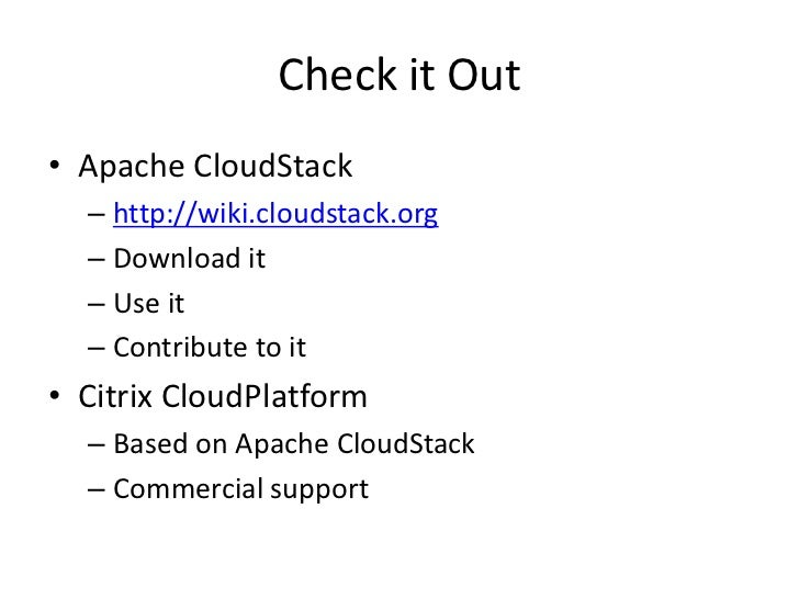 Check it Out• Apache CloudStack  – http://wiki.cloudstack.org  – Download it  – Use it  – Contribute to it• Citrix CloudPl...