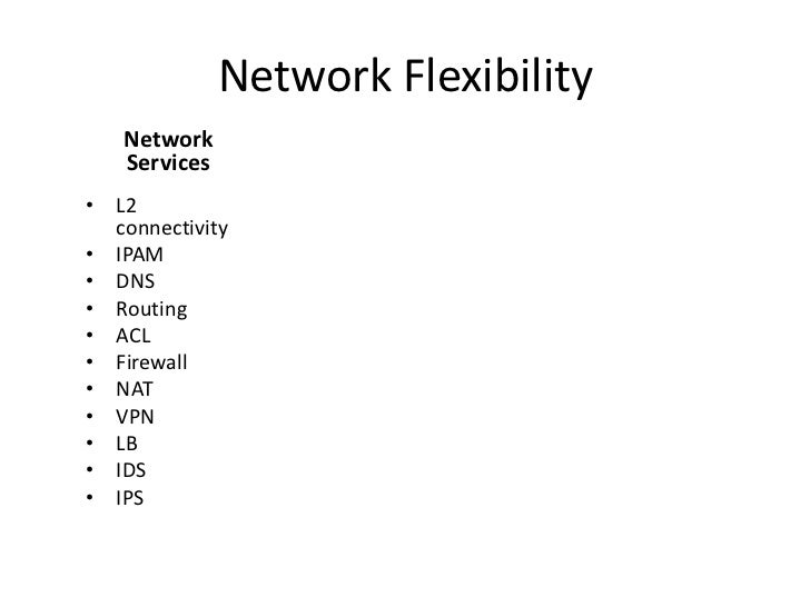 Network Flexibility   Network   Services• L2  connectivity• IPAM• DNS• Routing• ACL• Firewall• NAT• VPN• LB• IDS• IPS