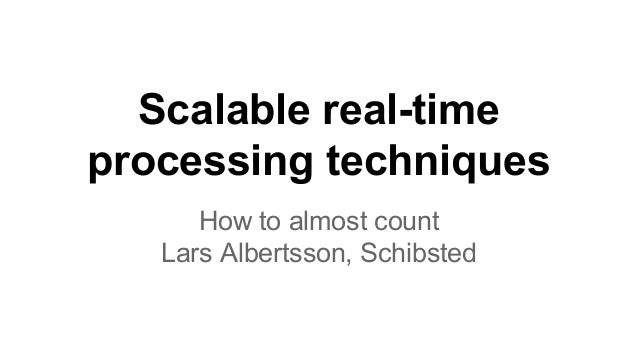 Scalable real-time  processing techniques  How to almost count  Lars Albertsson, Schibsted