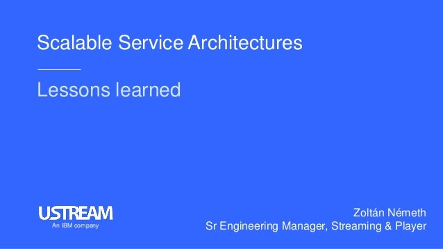 Scalable Service Architectures Lessons learned Zoltán Németh Sr Engineering Manager, Streaming & PlayerAn IBM company