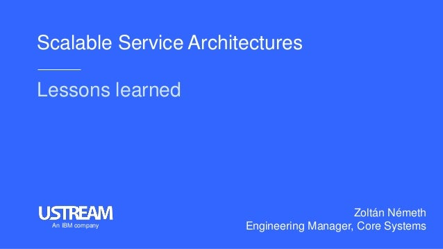Scalable Service Architectures Lessons learned Zoltán Németh Engineering Manager, Core SystemsAn IBM company