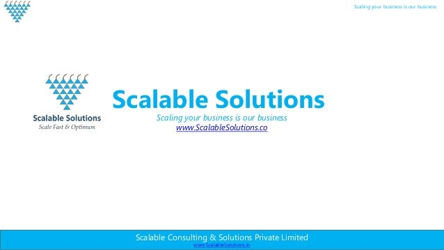 Scalable Consulting & Solutions Private Limited www.ScalableSolutions.in Scaling your business is our business Scalable So...