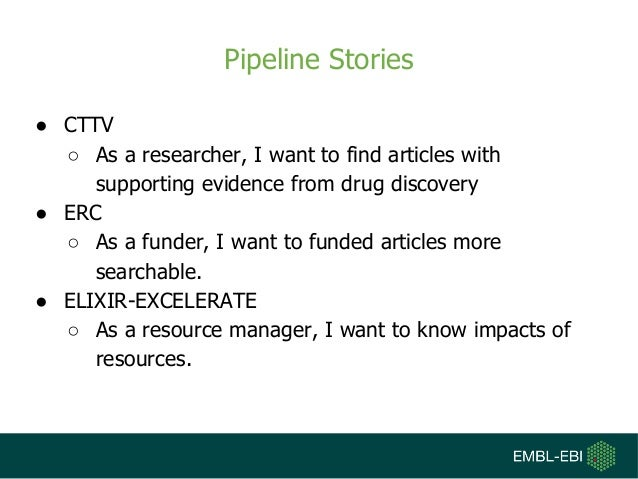 Pipeline Stories ● CTTV ○ As a researcher, I want to find articles with supporting evidence from drug discovery ● ERC ○ As...
