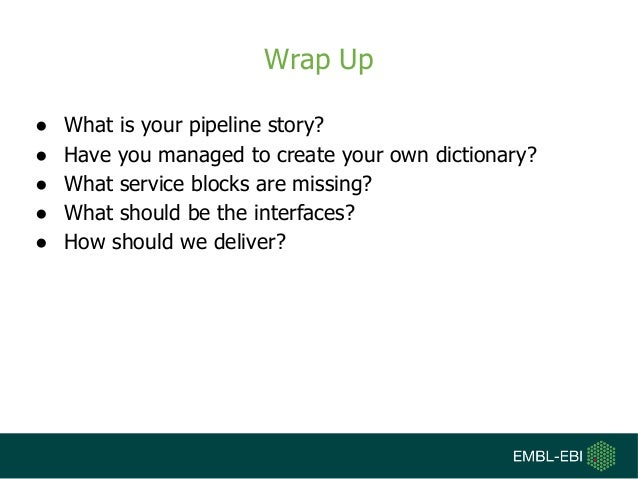 Wrap Up ● What is your pipeline story? ● Have you managed to create your own dictionary? ● What service blocks are missing...