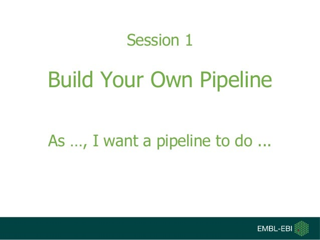Session 1 Build Your Own Pipeline As …, I want a pipeline to do ...