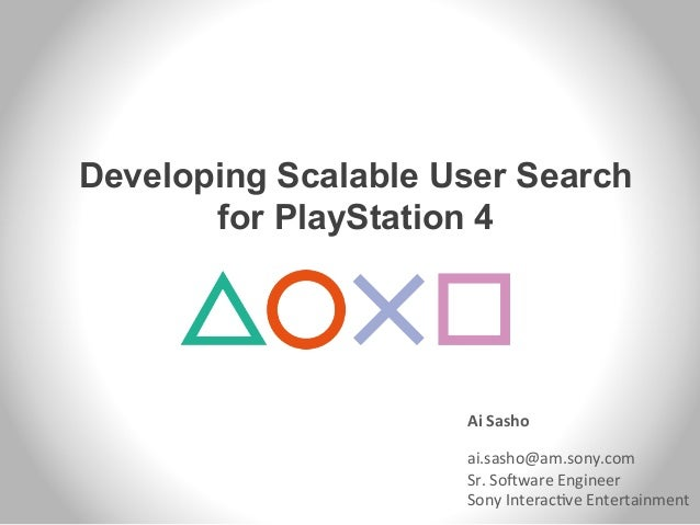 Developing Scalable User Search for PlayStation 4 Ai  Sasho      ai.sasho@am.sony.com   Sr.  So/ware  Engineer...