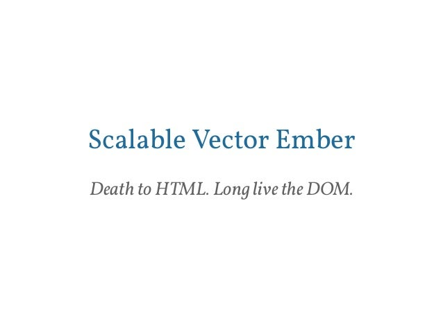 Scalable Vector Ember  Death to HTML. Long live the DOM.