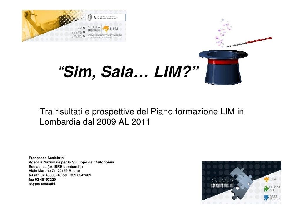 """""""Sim, Sala… LIM?""""      Tra risultati e prospettive del Piano formazione LIM in      Lombardia dal 2009 AL 2011Francesca Sc..."""