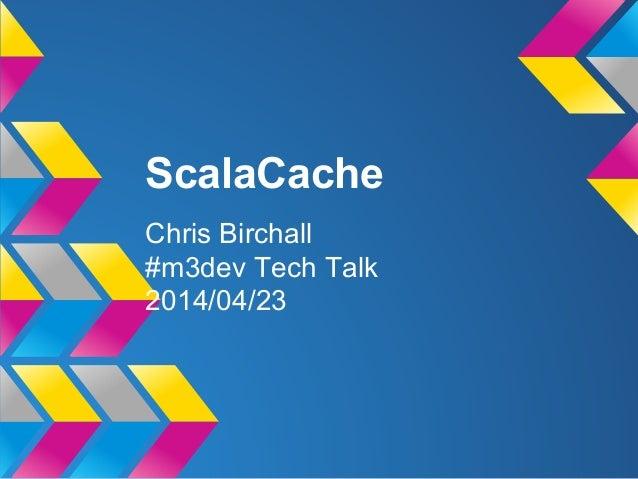 ScalaCache Chris Birchall #m3dev Tech Talk 2014/04/23