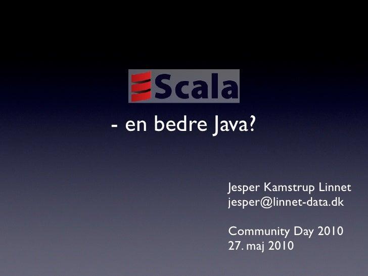 - en bedre Java?              Jesper Kamstrup Linnet             jesper@linnet-data.dk              Community Day 2010    ...