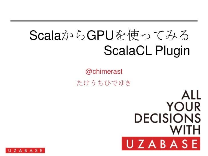 ScalaからGPUを使ってみるScalaCLPlugin<br />@chimerast<br />たけうちひでゆき<br />