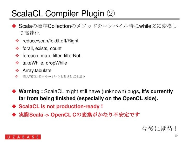 ScalaCL Compiler Plugin ②<br />Scalaの標準Collectionのメソッドをコンパイル時にwhile文に変換して高速化<br />reduce/scan/fold|Left/Right<br />forall,...