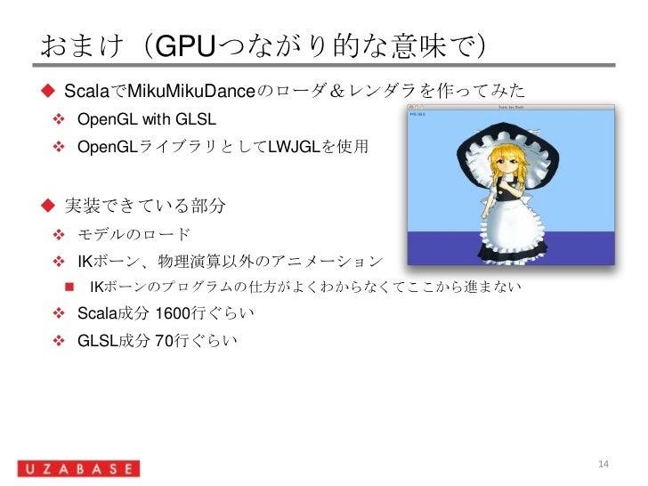 おまけ(GPUつながり的な意味で)<br />ScalaでMikuMikuDanceのローダ&レンダラを作ってみた<br />OpenGL with GLSL<br />OpenGLライブラリとしてLWJGLを使用<br />実装できている部分...