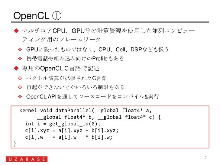 OpenCL ①<br />マルチコアCPU、GPU等の計算資源を使用した並列コンピューティング用のフレームワーク<br />GPUに限ったものではなく、CPU、Cell、DSPなども扱う<br />携帯電話や組み込み向けのProfileもある...