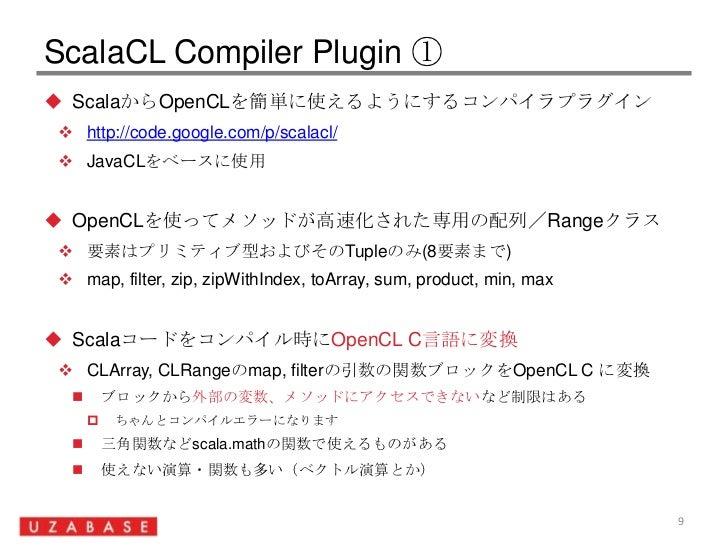 ScalaCL Compiler Plugin ①<br />ScalaからOpenCLを簡単に使えるようにするコンパイラプラグイン<br />http://code.google.com/p/scalacl/<br />JavaCLをベースに...