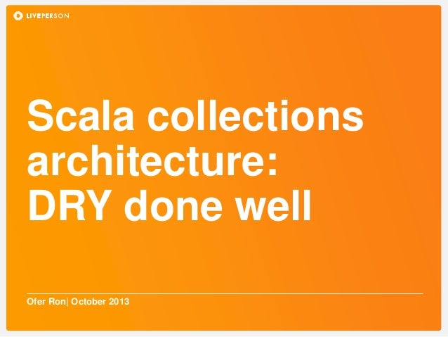 Scala collections architecture: DRY done well Ofer Ron| October 2013