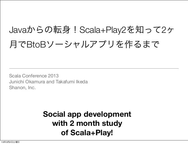 Javaからの転身!Scala+Play2を知って2ヶ    月でBtoBソーシャルアプリを作るまで    Scala Conference 2013    Junichi Okamura and Takafumi Ikeda    Shano...