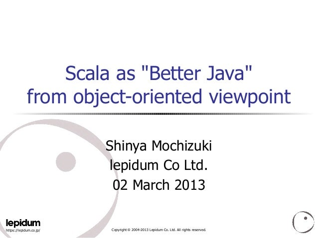"Scala as ""Better Java""             from object-oriented viewpoint                         Shinya Mochizuki                ..."
