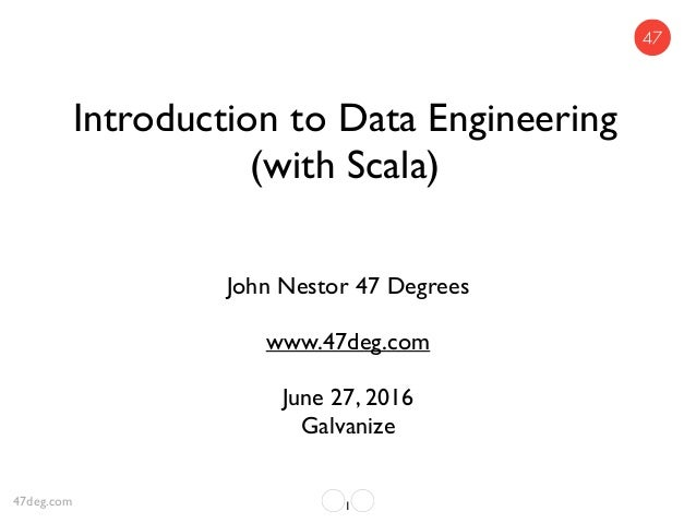 Introduction to Data Engineering (with Scala) John Nestor 47 Degrees www.47deg.com June 27, 2016 Galvanize 147deg.com