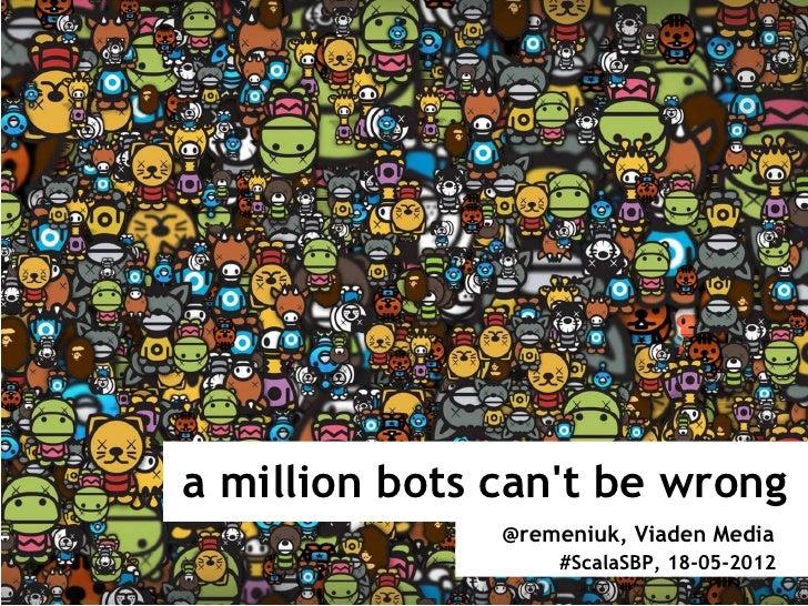 a million bots cant be wrong               @remeniuk, Viaden Media                   #ScalaSBP, 18-05-2012