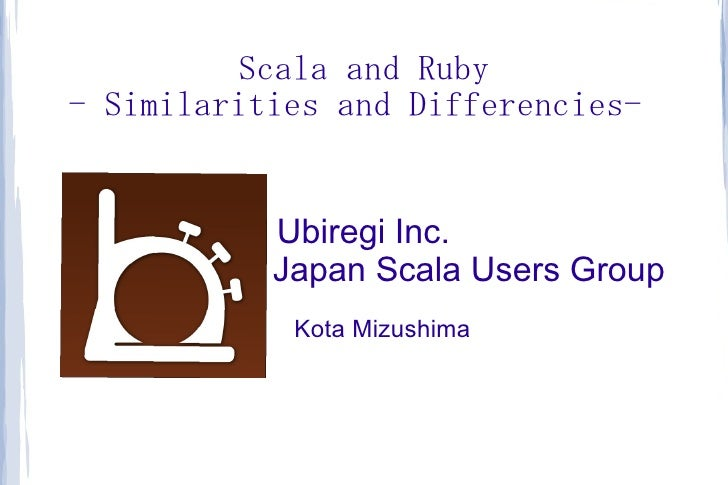 Scala and Ruby- Similarities and Differencies-           Ubiregi Inc.           Japan Scala Users Group            Kota Mi...