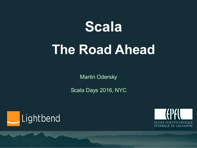Scala The Road Ahead Martin Odersky Scala Days 2016, NYC