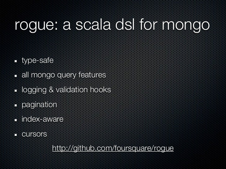 rogue: a scala dsl for mongo type-safe all mongo query features logging & validation hooks pagination index-aware cursors ...