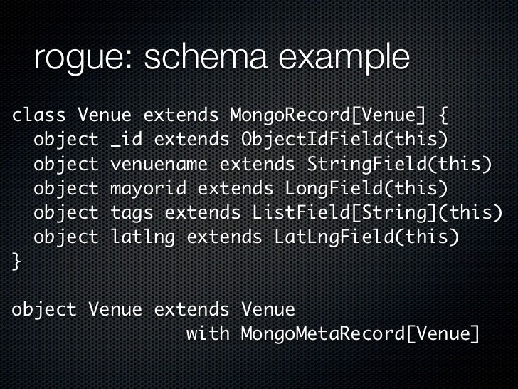rogue: schema exampleclass Venue extends MongoRecord[Venue] {  object _id extends ObjectIdField(this)  object venuename ex...