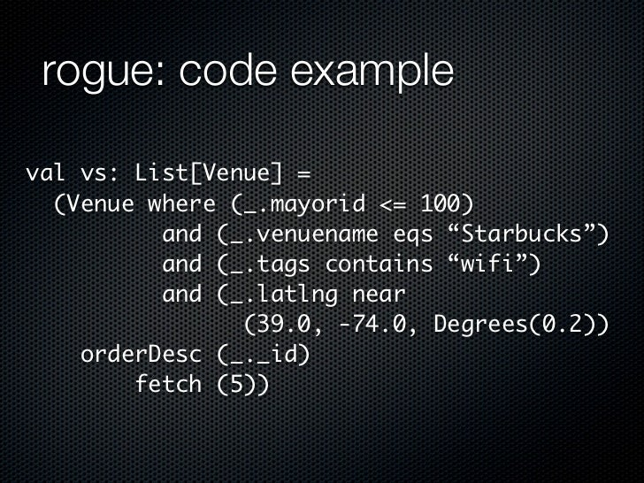 "rogue: code exampleval vs: List[Venue] =  (Venue where (_.mayorid <= 100)          and (_.venuename eqs ""Starbucks"")      ..."