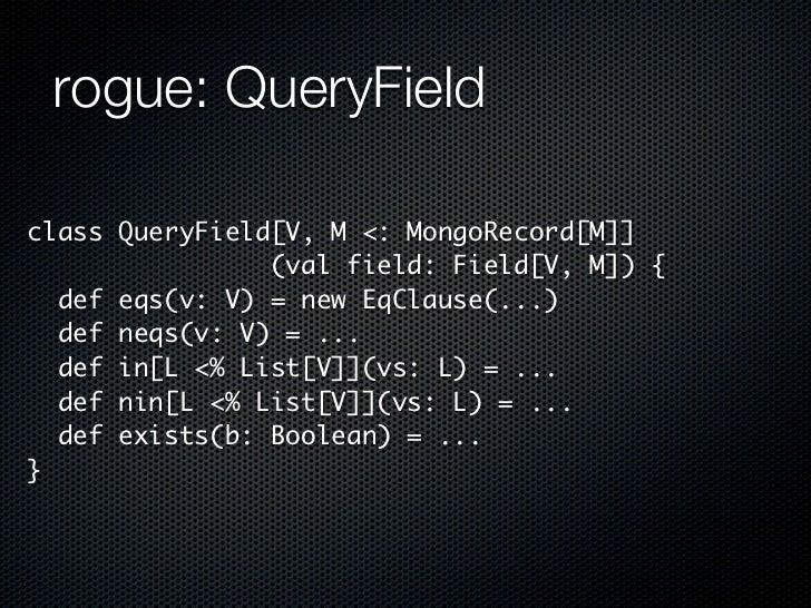 rogue: QueryFieldclass QueryField[V, M <: MongoRecord[M]]                (val field: Field[V, M]) {  def eqs(v: V) = new E...
