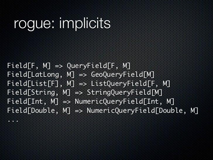 rogue: implicitsField[F, M] => QueryField[F, M]Field[LatLong, M] => GeoQueryField[M]Field[List[F], M] => ListQueryField[F,...