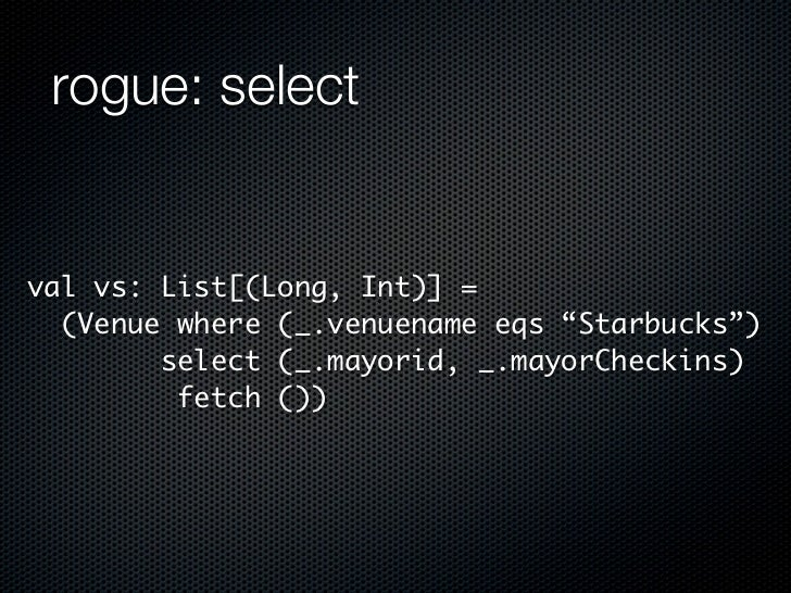 "rogue: selectval vs: List[(Long, Int)] =  (Venue where (_.venuename eqs ""Starbucks"")        select (_.mayorid, _.mayorChec..."
