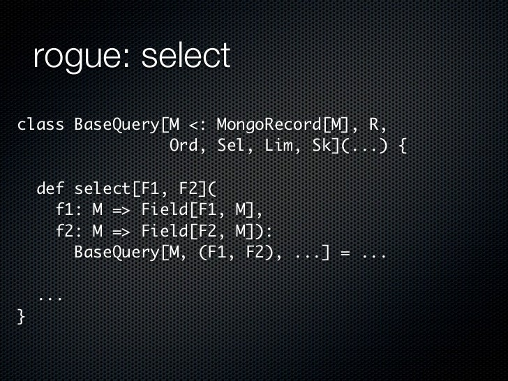 rogue: selectclass BaseQuery[M <: MongoRecord[M], R,                Ord, Sel, Lim, Sk](...) {    def select[F1, F2](      ...