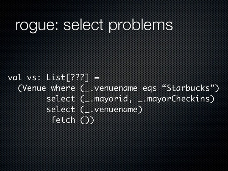 "rogue: select problemsval vs: List[???] =  (Venue where (_.venuename eqs ""Starbucks"")        select (_.mayorid, _.mayorChe..."