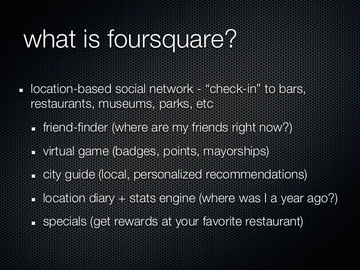"what is foursquare?location-based social network - ""check-in"" to bars,restaurants, museums, parks, etc  friend-finder (whe..."