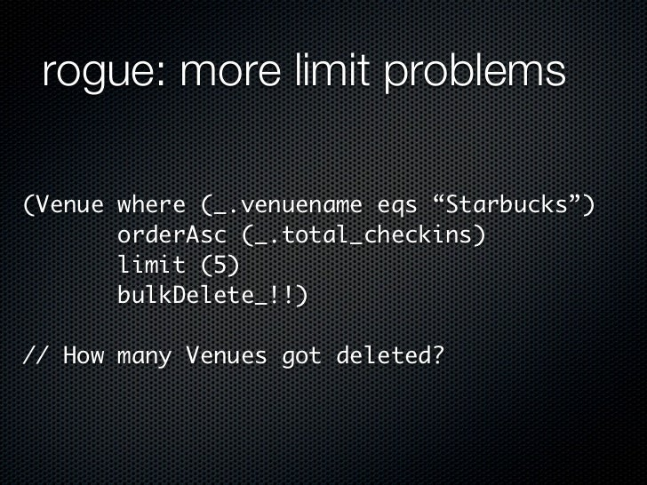 "rogue: more limit problems(Venue where (_.venuename eqs ""Starbucks"")       orderAsc (_.total_checkins)       limit (5)    ..."